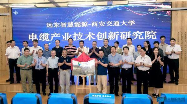 远东与西安交通大学产学研合作签约仪式暨电缆产业技术创新研究院揭牌仪式